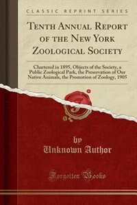 Tenth Annual Report of the New York Zoological Society: Chartered in 1895, Objects of the Society, a Public Zoological Park, the Preservation of Our Native by Unknown Author