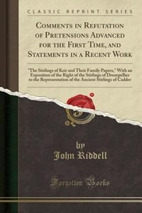 Comments in Refutation of Pretensions Advanced for the First Time, and Statements in a Recent Work: The Stirlings of Keir and Their Family Papers, With an Exposition of the Right of the Stirlings of by John Riddell