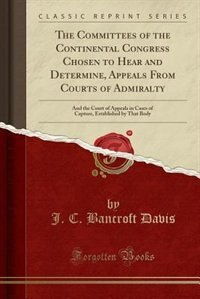 The Committees of the Continental Congress Chosen to Hear and Determine, Appeals From Courts of Admiralty: And the Court of Appeals in Cases of Capture, Established by That Body (Classic Reprint) by J. C. Bancroft Davis