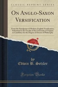 On Anglo-Saxon Versification: From the Standpoint of Modern-English Versification, Submitted to the Faculty of the University of by Edwin B. Setzler