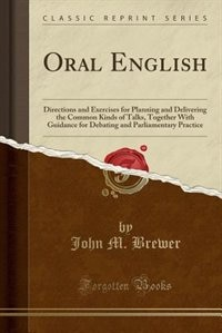 Oral English: Directions and Exercises for Planning and Delivering the Common Kinds of Talks, Together With Guida by John M. Brewer