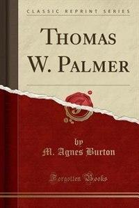 Thomas W. Palmer (Classic Reprint) by M. Agnes Burton