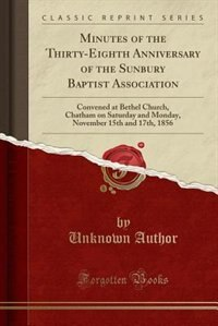 Minutes of the Thirty-Eighth Anniversary of the Sunbury Baptist Association: Convened at Bethel Church, Chatham on Saturday and Monday, November 15th and 17th, 1856 (Classic Re by Unknown Author