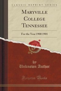 Maryville College Tennessee: For the Year 1900 1901 (Classic Reprint) by Unknown Author