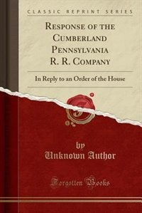 Response of the Cumberland Pennsylvania R. R. Company: In Reply to an Order of the House (Classic Reprint) by Unknown Author