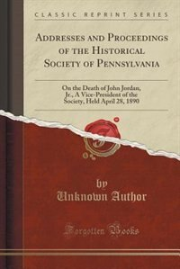 Addresses and Proceedings of the Historical Society of Pennsylvania: On the Death of John Jordan, Jr., A Vice-President of the Society, Held April 28, 1890 (Classic Rep by Unknown Author