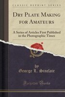 Dry Plate Making for Amateurs: A Series of Articles First Published in the Photographic Times…
