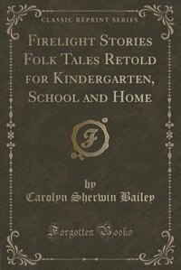 Firelight Stories Folk Tales Retold for Kindergarten, School and Home (Classic Reprint)