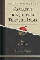 Narrative of a Journey Through India (Classic Reprint)