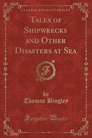 Tales of Shipwrecks and Other Disasters at Sea (Classic Reprint)