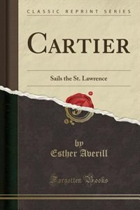 Cartier: Sails the St. Lawrence (Classic Reprint)