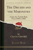 The Druzes and the Maronites: Under the Turkish Rule From 1840 to 1860 (Classic Reprint)
