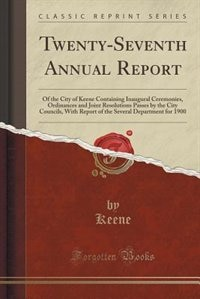 Twenty-Seventh Annual Report: Of the City of Keene Containing Inaugural Ceremonies, Ordinances and Joint Resolutions Passes by th by Keene Keene