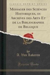 Messager des Sciences Historiques, ou Archives des Arts Et de la Bibliographie de Belgique (Classic Reprint) by A. Van Lokeren