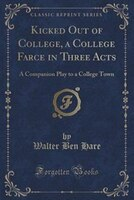 Kicked Out of College, a College Farce in Three Acts: A Companion Play to a College Town (Classic…