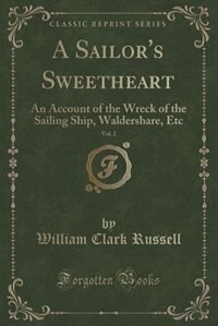 A Sailor's Sweetheart, Vol. 2: An Account of the Wreck of the Sailing Ship, Waldershare, Etc…