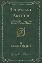 Brown and Arthur: An Episode From Tom Brown's School Days (Classic Reprint)