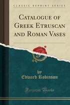 Catalogue of Greek Etruscan and Roman Vases (Classic Reprint)