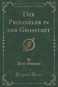 Der Provinzler in der Grosstadt (Classic Reprint) by Paul Gavarni