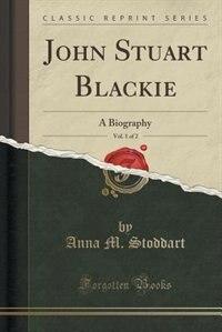 John Stuart Blackie, Vol. 1 of 2: A Biography (Classic Reprint) by Anna M. Stoddart
