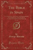 The Bible in Spain, Vol. 1 of 3: Or, the Journeys, Adventures, and Imprisonments of an Englishman…