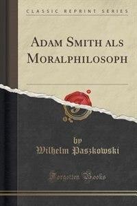 Adam Smith als Moralphilosoph (Classic Reprint) by Wilhelm Paszkowski