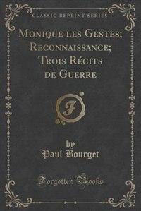 Monique les Gestes; Reconnaissance; Trois Récits de Guerre (Classic Reprint) by Paul Bourget