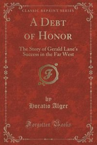 A Debt of Honor: The Story of Gerald Lane's Success in the Far West (Classic Reprint) by Horatio Alger