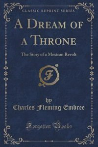 A Dream of a Throne: The Story of a Mexican Revolt (Classic Reprint) by Charles Fleming Embree