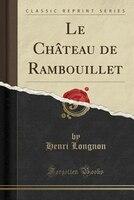 Le Château de Rambouillet (Classic Reprint)