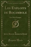 Les Exploits de Rocambole, Vol. 1: Une Fille d'Espagne (Classic Reprint)