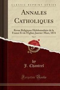 Annales Catholiques, Vol. 7: Revue Religieuse Hebdomadaire de la France Et de l'Église; Janvier-Mars, 1874 (Classic Reprint) by J. Chantrel