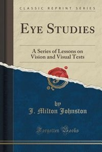 Eye Studies: A Series of Lessons on Vision and Visual Tests (Classic Reprint) by J. Milton Johnston