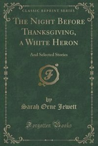 The Night Before Thanksgiving, a White Heron: And Selected Stories (Classic Reprint) by Sarah Orne Jewett