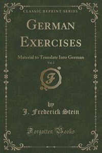 German Exercises, Vol. 2: Material to Translate Into German (Classic Reprint) de J. Frederick Stein