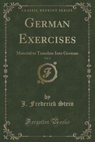 German Exercises, Vol. 2: Material to Translate Into German (Classic Reprint)