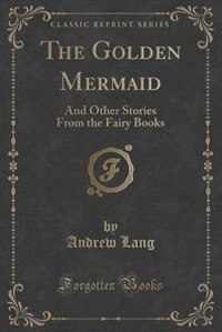The Golden Mermaid: And Other Stories From the Fairy Books (Classic Reprint)