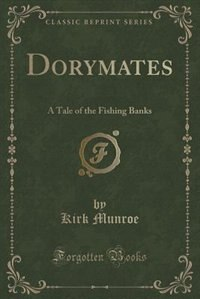 Dorymates: A Tale of the Fishing Banks (Classic Reprint) de Kirk Munroe