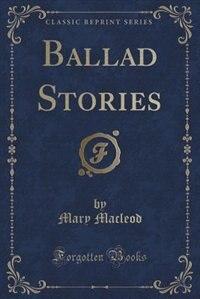 Ballad Stories (Classic Reprint)
