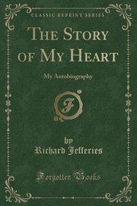 The Story of My Heart: My Autobiography (Classic Reprint)