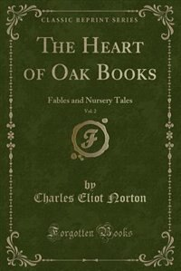 The Heart of Oak Books, Vol. 2: Fables and Nursery Tales (Classic Reprint) by Charles Eliot Norton