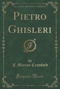 Pietro Ghisleri (Classic Reprint) by F. Marion Crawford