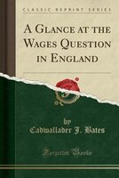 A Glance at the Wages Question in England (Classic Reprint)