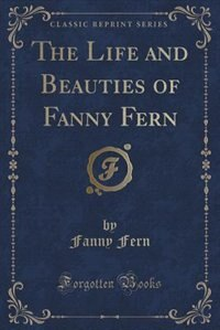 The Life and Beauties of Fanny Fern (Classic Reprint)