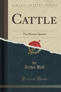 Cattle: The Human Species (Classic Reprint) de Archie Bell