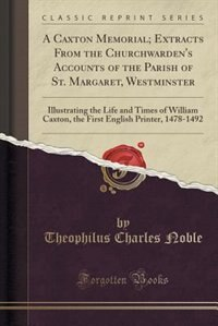 A Caxton Memorial; Extracts From the Churchwarden's Accounts of the Parish of St. Margaret…
