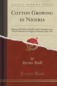 Cotton Growing in Nigeria: Report of Sir Hector Duff to the Committee on a Tour Undertaken in Nigeria, February-July, 1921 (Cl by Hector Duff