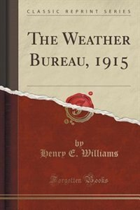 The Weather Bureau, 1915 (Classic Reprint) by Henry E. Williams