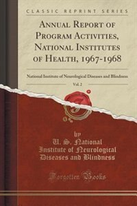 Annual Report of Program Activities, National Institutes of Health, 1967-1968, Vol. 2: National Institute of Neurological Diseases and Blindness (Clas by U. S. National Institute of N Blindness