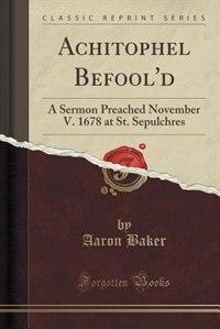 Achitophel Befool'd: A Sermon Preached November V. 1678 at St. Sepulchres (Classic Reprint)